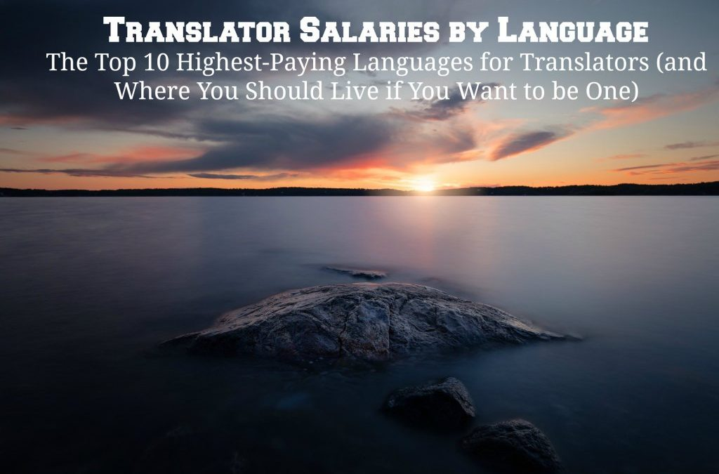 Translator Salaries by Language: The Top 10 Highest-Paying Languages for Translators (and Where You Should Live if You Want to be One)